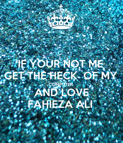 Poster: IF YOUR NOT ME  GET THE HECK  OF MY  COMPUTER AND LOVE FAHIEZA ALI