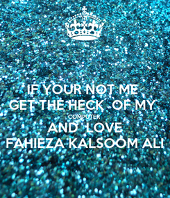 Poster: IF YOUR NOT ME  GET THE HECK  OF MY  COMPUTER AND  LOVE FAHIEZA KALSOOM ALI