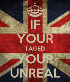 Poster: IF YOUR TAGED YOUR UNREAL