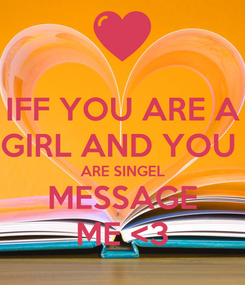 Poster: IFF YOU ARE A GIRL AND YOU  ARE SINGEL MESSAGE ME <3