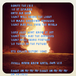 Poster: Ignite the FiRe So it sparks Into an idea That will bring the light  To many unknown geniuses That are all over the world  ...They just don't know it yet That they are the geniuses That will