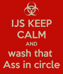 Poster: IJS KEEP CALM AND wash that  Ass in circle