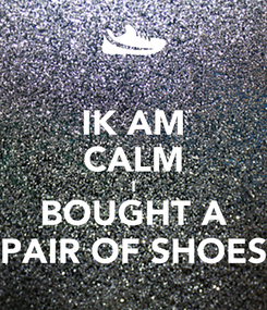 Poster: IK AM CALM I BOUGHT A PAIR OF SHOES