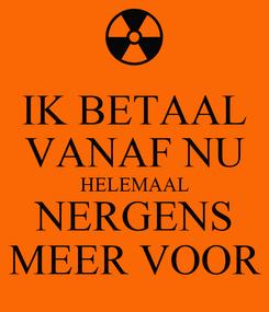 Poster: IK BETAAL VANAF NU HELEMAAL NERGENS MEER VOOR