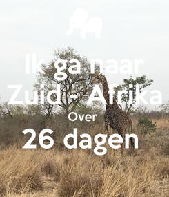 Poster: Ik ga naar Zuid - Afrika Over  26 dagen