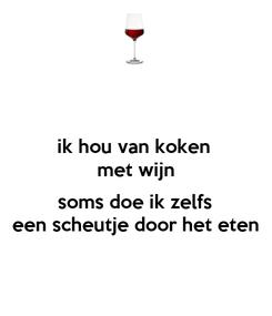 Poster: ik hou van koken  met wijn  soms doe ik zelfs een scheutje door het eten