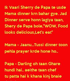 """Poster: Ik Vaari Sherry de Papa te usde  Mama dinner krn bahar gye. Jad Dinner serve honn lagiya taan, Shery de Papa bole,""""WOW, Food looks delicious,Let's eat""""  Mama - Jaanu...Tussi dinner toon  pehla prayer krde"""