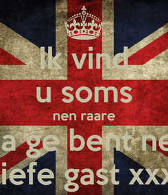 Poster: ik vind u soms nen raare ma ge bent nen liefe gast xxx