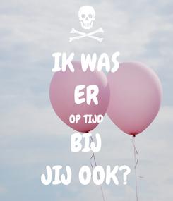 Poster: IK WAS ER OP TIJD BIJ JIJ OOK?