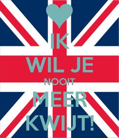 Poster: IK WIL JE NOOIT MEER KWIJT!