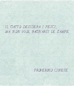 Poster:     IL GATTO DESIDERA I PESCI, MA NON VUOL BAGNARSI LE ZAMPE.                        PROVERBIO CINESE