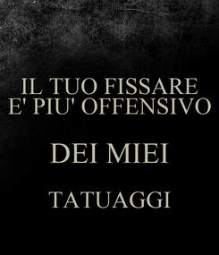Poster: IL TUO FISSARE E' PIU' OFFENSIVO DEI MIEI TATUAGGI