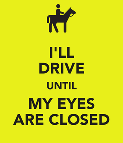 Poster: I'LL DRIVE UNTIL MY EYES ARE CLOSED