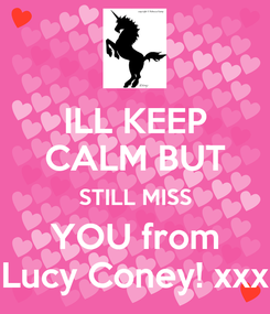 Poster: ILL KEEP CALM BUT STILL MISS YOU from Lucy Coney! xxx