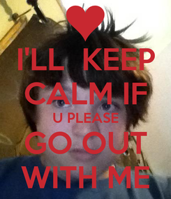 Poster: I'LL  KEEP CALM IF U PLEASE GO OUT WITH ME