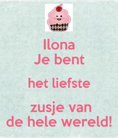 Poster: Ilona Je bent het liefste  zusje van de hele wereld!