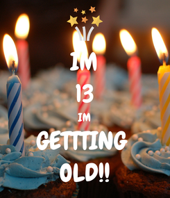 Poster: IM 13 IM GETTTING  OLD!!
