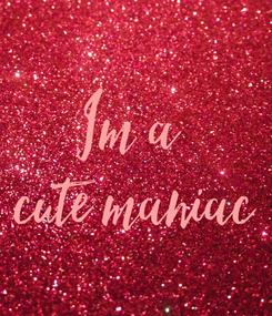Poster: Im a  cute maniac