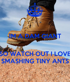 Poster: IM A DAM GIANT   SO WATCH OUT I LOVE SMASHING TINY ANTS