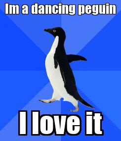 Poster: Im a dancing peguin I love it