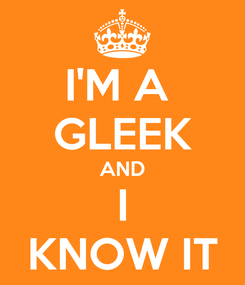 Poster: I'M A  GLEEK AND I KNOW IT