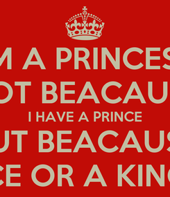 Poster: I'M A PRINCESS NOT BEACAUSE I HAVE A PRINCE BUT BEACAUSE I'M A PRINCESS NOT BEACAUSE I HAVE A PRINCE OR A KINGDOM BUT BEACAUSE MY FATHER IS THE KING