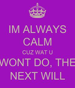 Poster: IM ALWAYS CALM CUZ WAT U WONT DO, THE NEXT WILL