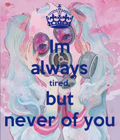 Poster: Im always tired, but never of you