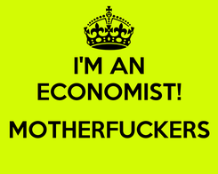 Poster: I'M AN ECONOMIST!  MOTHERFUCKERS