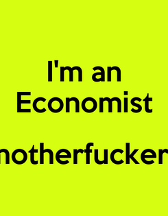Poster: I'm an Economist  motherfuckers