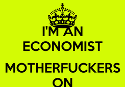 Poster: I'M AN ECONOMIST  MOTHERFUCKERS ON