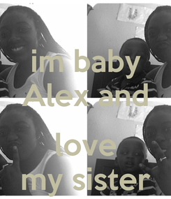 Poster: im baby Alex and  love my sister