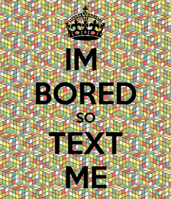 Poster: IM  BORED SO TEXT ME