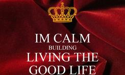 Poster:  IM CALM BUILDING LIVING THE GOOD LIFE