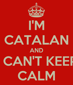 Poster: I'M CATALAN AND I CAN'T KEEP CALM