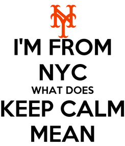 Poster: I'M FROM NYC WHAT DOES KEEP CALM MEAN