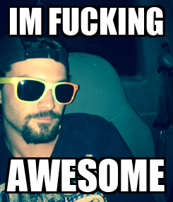 Poster: IM FUCKING AWESOME