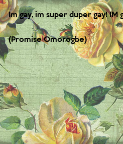 Poster: Im gay, im super duper gay! IM gayer than the rainbow,im gayer than i say!😉😉😉😍  (Promise Omorogbe)