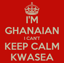 Poster: I'M GHANAIAN I CAN'T KEEP CALM KWASEA