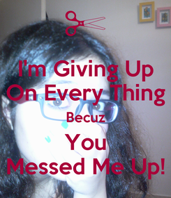 Poster: I'm Giving Up On Every Thing Becuz You Messed Me Up!