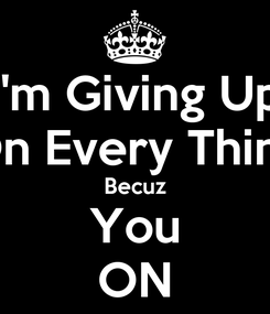 Poster: I'm Giving Up On Every Thing Becuz You ON