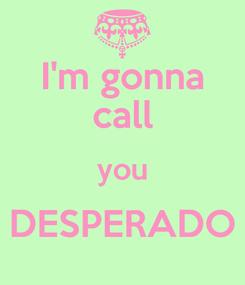 Poster: I'm gonna call you DESPERADO
