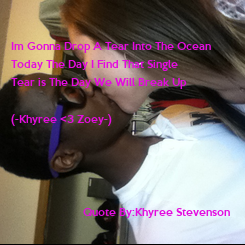 Poster: Im Gonna Drop A Tear Into The Ocean Today The Day I Find That Single  Tear is The Day We Will Break Up  (-Khyree <3 Zoey-)