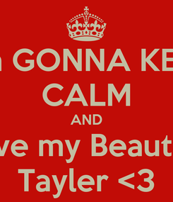 Poster:  Im GONNA KEEP CALM AND Love my Beautiful Tayler <3