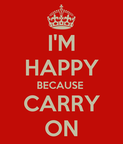 Poster: I'M HAPPY BECAUSE  CARRY ON