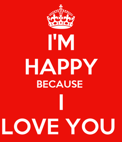 Poster: I'M HAPPY BECAUSE  I LOVE YOU