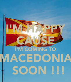 Poster: I'M HAPPY CAUSE I'M COMING TO MACEDONIA   SOON !!!
