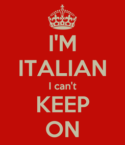Poster: I'M ITALIAN I can't KEEP ON