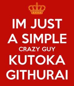 Poster: IM JUST A SIMPLE CRAZY GUY KUTOKA GITHURAI