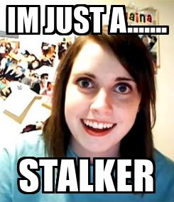 Poster: IM JUST A....... STALKER